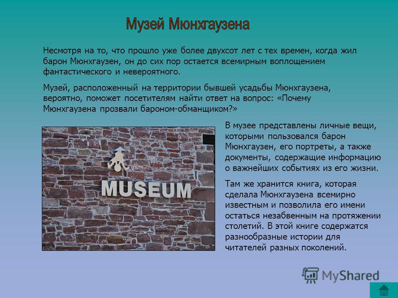 Несмотря на то, что прошло уже более двухсот лет с тех времен, когда жил барон Мюнхгаузен, он до сих пор остается всемирным воплощением фантастического и невероятного. Музей, расположенный на территории бывшей усадьбы Мюнхгаузена, вероятно, поможет п
