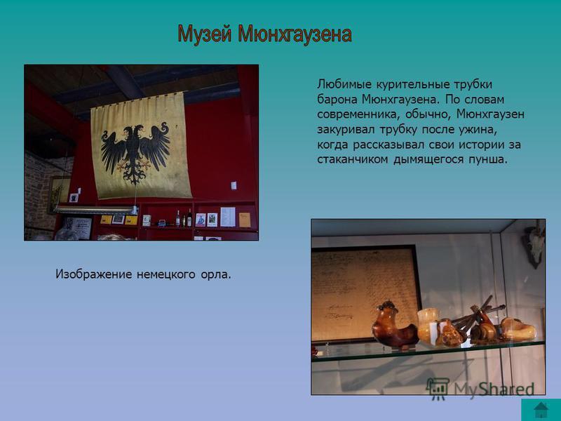 Изображение немецкого орла. Любимые курительные трубки барона Мюнхгаузена. По словам современника, обычно, Мюнхгаузен закуривал трубку после ужина, когда рассказывал свои истории за стаканчиком дымящегося пунша.