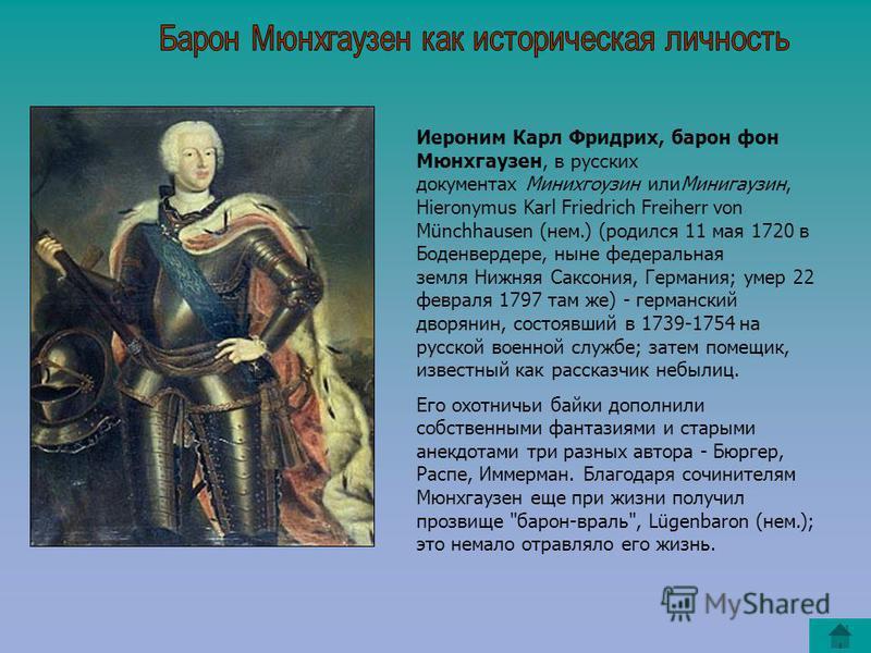 Иероним Карл Фридрих, барон фон Мюнхгаузен, в русских документах Минихгоузин или Минигаузин, Hieronymus Karl Friedrich Freiherr von Münchhausen (нем.) (родился 11 мая 1720 в Боденвердере, ныне федеральная земля Нижняя Саксония, Германия; умер 22 февр