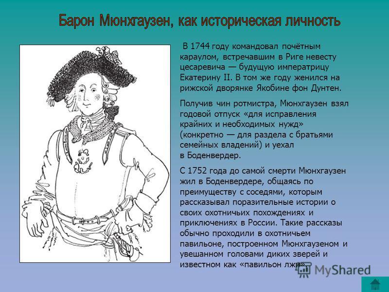 В 1744 году командовал почётным караулом, встречавшим в Риге невесту цесаревича будущую императрицу Екатерину II. В том же году женился на рижской дворянке Якобине фон Дунтен. Получив чин ротмистра, Мюнхгаузен взял годовой отпуск «для исправления кра