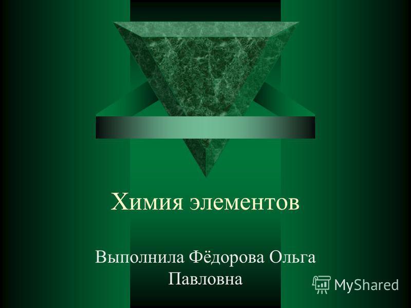 Химия элементов Выполнила Фёдорова Ольга Павловна