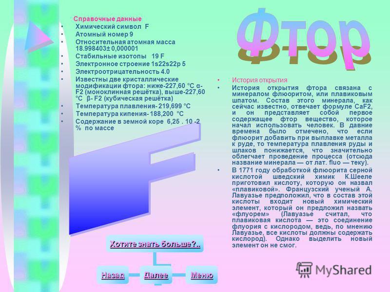 Справочные данные Химический символ F Атомный номер 9 Относительная атомная масса 18.998403± 0,000001 Стабильные изотопы 19 F Электронное строение 1s22s22 р 5 Электроотрицательность 4.0 Известны две кристаллические модификации фтора: ниже-227,60 °С α
