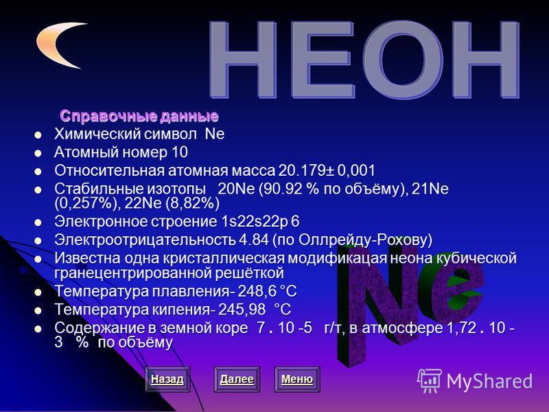 Справочные данные Справочные данные Химический символ Ne Химический символ Ne Атомный номер 10 Атомный номер 10 Относительная атомная масса 20.179± 0,001 Относительная атомная масса 20.179± 0,001 Стабильные изотопы 20Ne (90.92 % по объёму), 21Ne (0,2