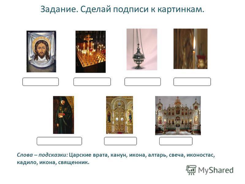 Задание. Сделай подписи к картонкам. Слова – подсказки: Царские врата, канун, икона, алтарь, свеча, иконостас, кадило, икона, священник.