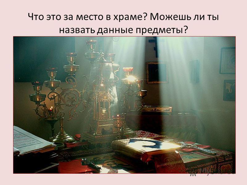 Что это за место в храме? Можешь ли ты назвать данные предметы?