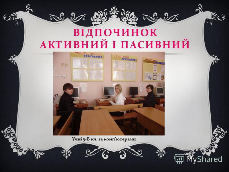 ВІДПОЧИНОК АКТИВНИЙ І ПАСИВНИЙ Учні 9- Б кл. за комп ютерами
