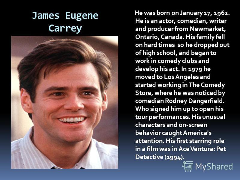 James Eugene Carrey He was born on January 17, 1962. He is an actor, comedian, writer and producer from Newmarket, Ontario, Canada. His family fell on hard times so he dropped out of high school, and began to work in comedy clubs and develop his act.