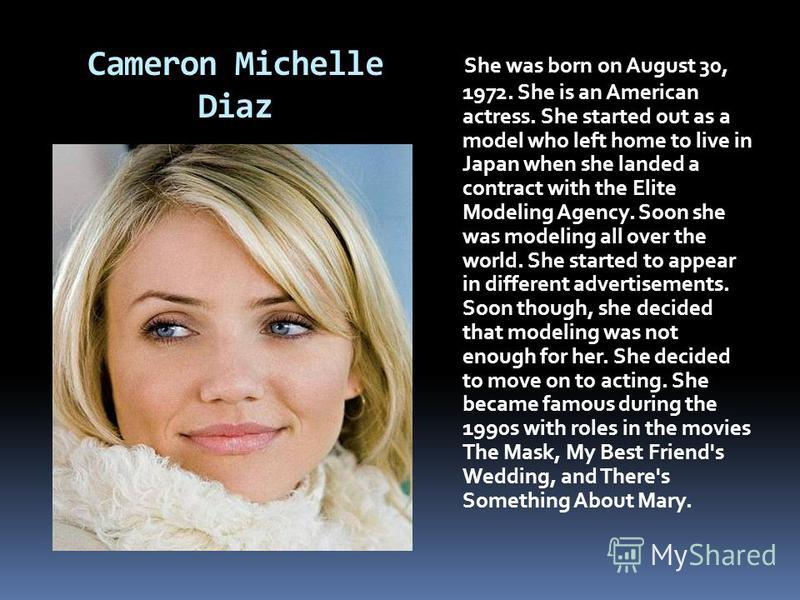 Cameron Michelle Diaz She was born on August 30, 1972. She is an American actress. She started out as a model who left home to live in Japan when she landed a contract with the Elite Modeling Agency. Soon she was modeling all over the world. She star