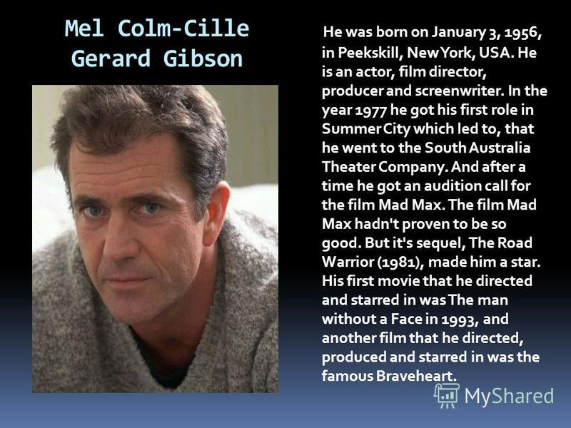 Mel Colm-Cille Gerard Gibson He was born on January 3, 1956, in Peekskill, New York, USA. He is an actor, film director, producer and screenwriter. In the year 1977 he got his first role in Summer City which led to, that he went to the South Australi