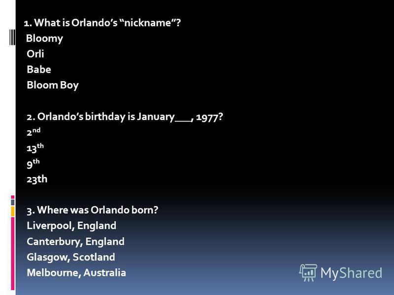 1. What is Orlandos nickname? Bloomy Orli Babe Bloom Boy 2. Orlandos birthday is January___, 1977? 2 nd 13 th 9 th 23th 3. Where was Orlando born? Liverpool, England Canterbury, England Glasgow, Scotland Melbourne, Australia
