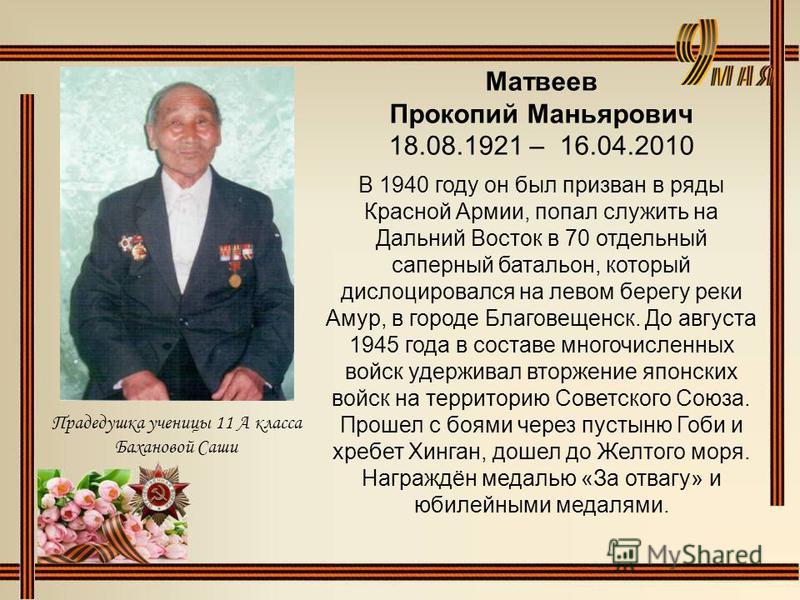 Матвеев Прокопий Маньярович 18.08.1921 – 16.04.2010 В 1940 году он был призван в ряды Красной Армии, попал служить на Дальний Восток в 70 отдельный саперный батальон, который дислоцировался на левом берегу реки Амур, в городе Благовещенск. До августа
