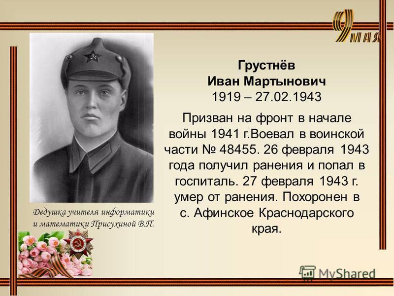 Грустнёв Иван Мартынович 1919 – 27.02.1943 Призван на фронт в начале войны 1941 г.Воевал в воинской части 48455. 26 февраля 1943 года получил ранения и попал в госпиталь. 27 февраля 1943 г. умер от ранения. Похоронен в с. Афинское Краснодарского края