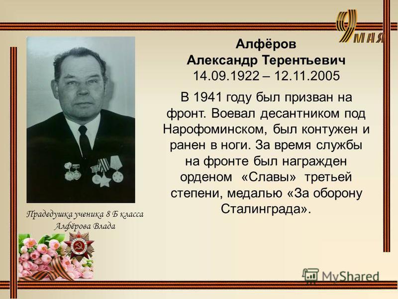Алфёров Александр Терентьевич 14.09.1922 – 12.11.2005 В 1941 году был призван на фронт. Воевал десантником под Нарофоминском, был контужен и ранен в ноги. За время службы на фронте был награжден орденом «Славы» третьей степени, медалью «За оборону Ст