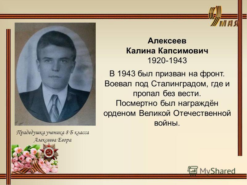 Алексеев Калина Капсимович 1920-1943 В 1943 был призван на фронт. Воевал под Сталинградом, где и пропал без вести. Посмертно был награждён орденом Великой Отечественной войны. Прадедушка ученика 8 Б класса Алексеева Егора