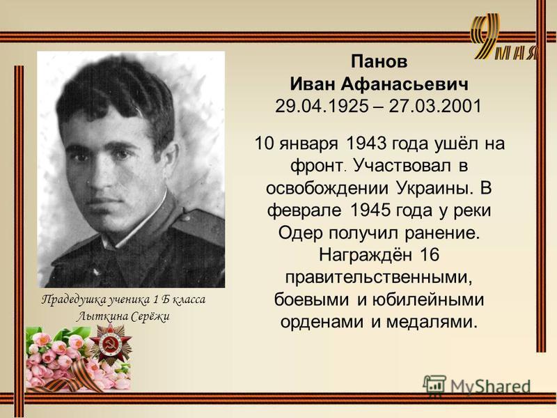 Панов Иван Афанасьевич 29.04.1925 – 27.03.2001 10 января 1943 года ушёл на фронт. Участвовал в освобождении Украины. В феврале 1945 года у реки Одер получил ранение. Награждён 16 правительственными, боевыми и юбилейными орденами и медалями. Прадедушк
