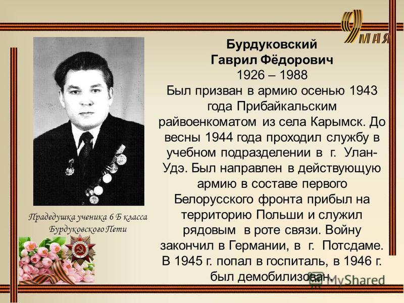Бурдуковский Гаврил Фёдорович 1926 – 1988 Был призван в армию осенью 1943 года Прибайкальским райвоенкоматом из села Карымск. До весны 1944 года проходил службу в учебном подразделении в г. Улан- Удэ. Был направлен в действующую армию в составе перво