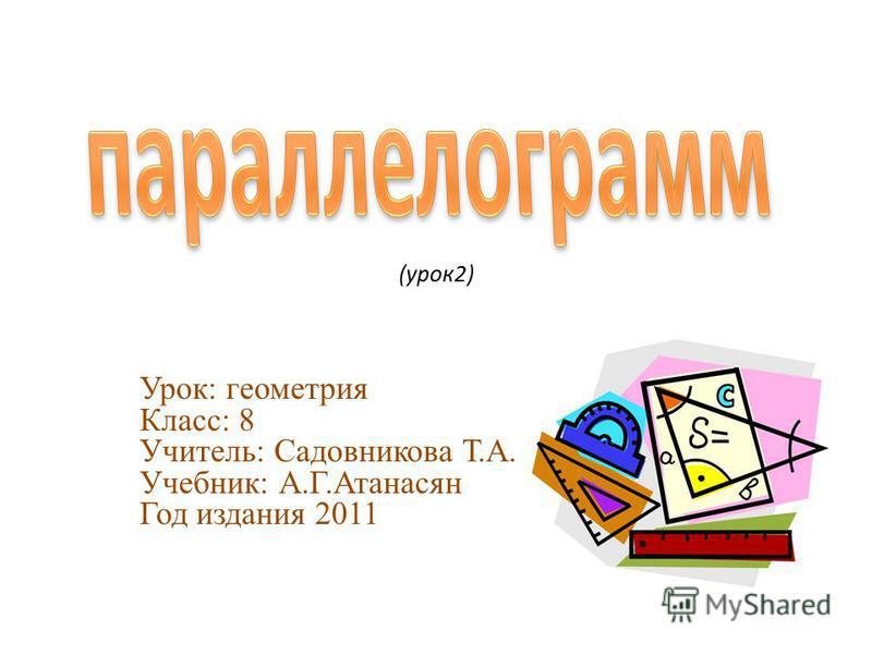 (урок 2) Урок: геометрия Класс: 8 Учитель: Садовникова Т.А. Учебник: А.Г.Атанасян Год издания 2011