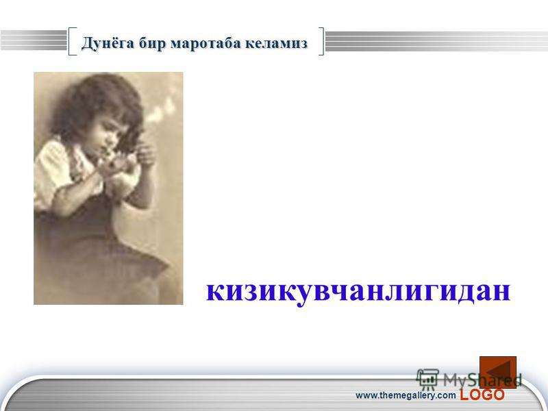LOGO www.themegallery.com Дунёга бир маротаба келамиз кизикувчанлигидан