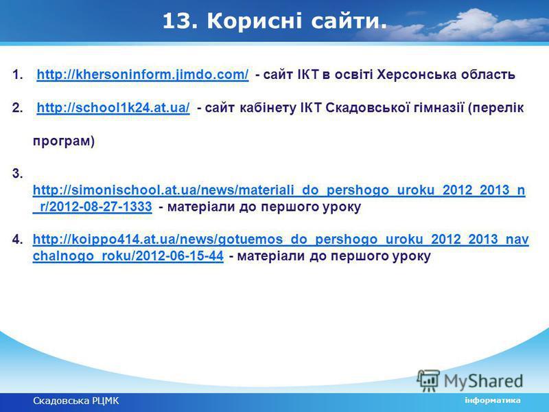 Скадовська РЦМК інформатика 13. Корисні сайти. 1. http://khersoninform.jimdo.com/ - сайт ІКТ в освіті Херсонська областьhttp://khersoninform.jimdo.com/ 2. http://school1k24.at.ua/ - сайт кабінету ІКТ Скадовської гімназії (перелік програм)http://schoo
