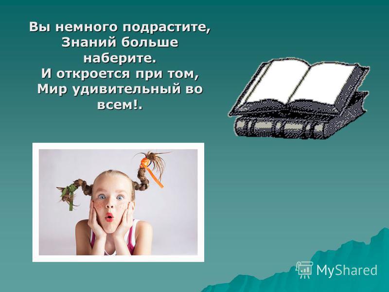 Вы немного подрастите, Знаний больше наберите. И откроется при том, Мир удивительный во всем!.