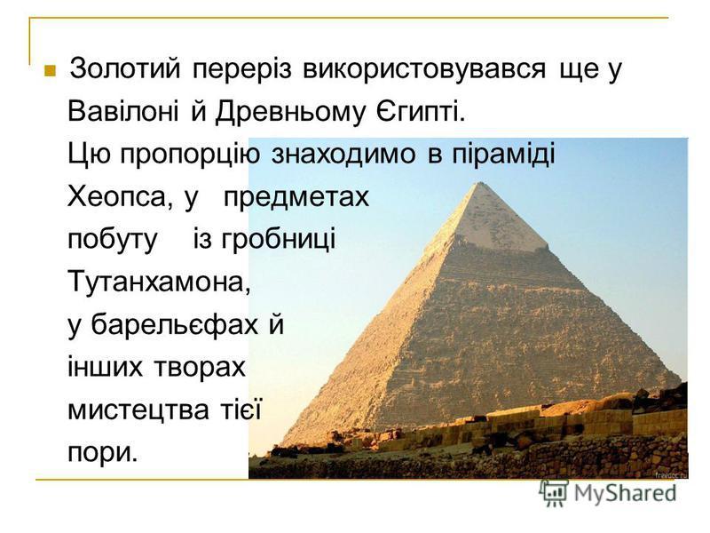 Золотий переріз використовувався ще у Вавілоні й Древньому Єгипті. Цю пропорцію знаходимо в піраміді Хеопса, у предметах побуту із гробниці Тутанхамона, у барельєфах й інших творах мистецтва тієї пори.