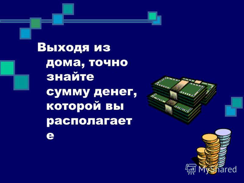 Выходя из дома, точно знайте сумму денег, которой вы располагает е