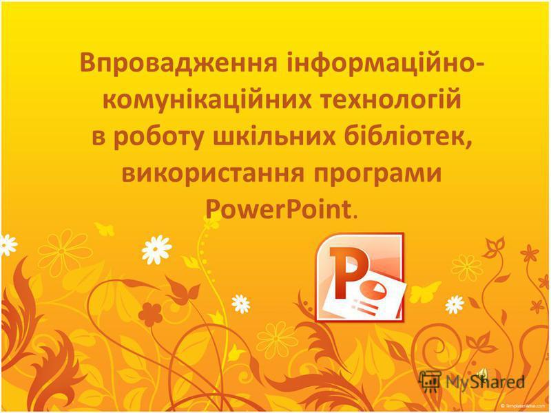 Впровадження інформаційно- комунікаційних технологій в роботу шкільних бібліотек, використання програми PowerPoint.