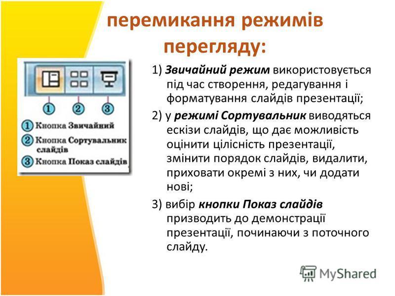 перемикання режимів перегляду: 1) Звичайний режим використовується під час створення, редагування і форматування слайдів презентації; 2) у режимі Сортувальник виводяться ескізи слайдів, що дає можливість оцінити цілісність презентації, змінити порядо