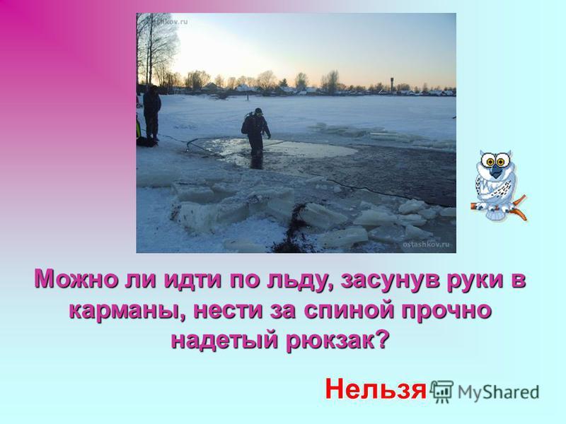 Можно ли идти по льду, засунув руки в карманы, нести за спиной прочно надетый рюкзак? Нельзя