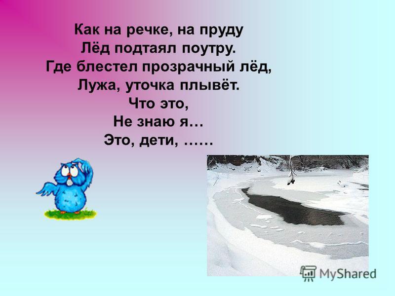 Как на речке, на пруду Лёд подтаял поутру. Где блестел прозрачный лёд, Лужа, уточка плывёт. Что это, Не знаю я… Это, дети, ……