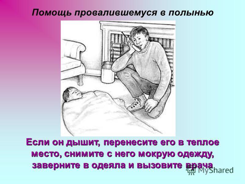Помощь провалившемуся в полынью Если он дышит, перенесите его в теплое место, снимите с него мокрую одежду, заверните в одеяла и вызовите врача