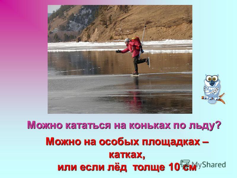 Можно кататься на коньках по льду? Можно на особых площадках – катках, или если лёд толще 10 см