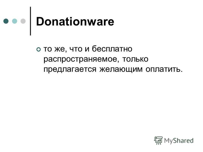 Donationware то же, что и бесплатно распространяемое, только предлагается желающим оплатить.