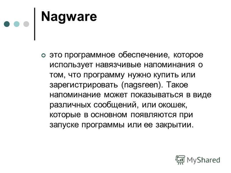Nagware это программное обеспечение, которое использует навязчивые напоминания о том, что программу нужно купить или зарегистрировать (nagsreen). Такое напоминание может показываться в виде различных сообщений, или окошек, которые в основном появляют