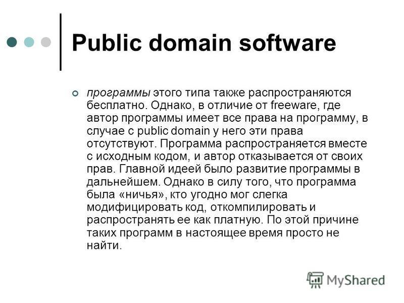 Public domain software программы этого типа также распространяются бесплатно. Однако, в отличие от freeware, где автор программы имеет все права на программу, в случае с public domain у него эти права отсутствуют. Программа распространяется вместе с