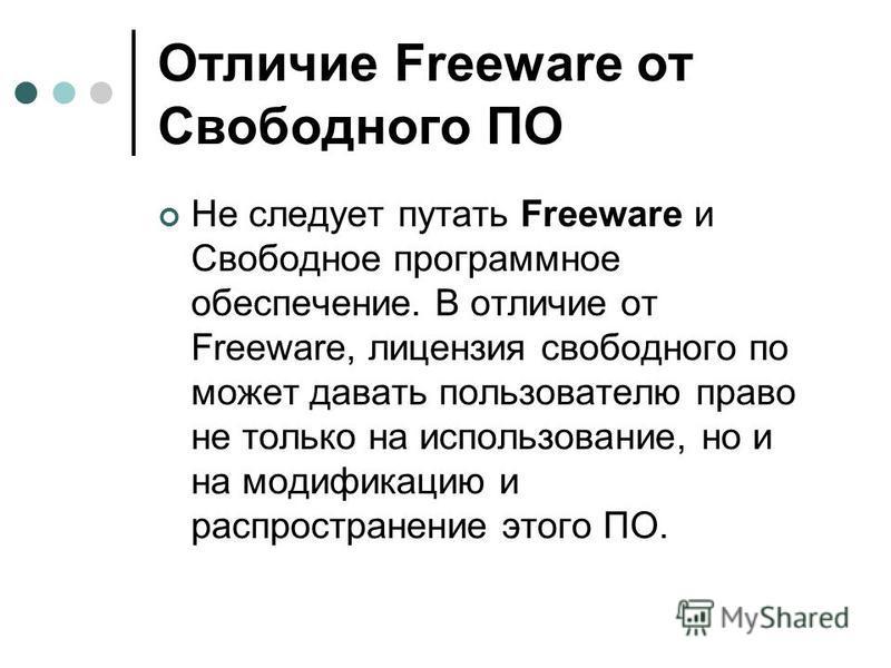 Отличие Freeware от Свободного ПО Не следует путать Freeware и Свободное программное обеспечение. В отличие от Freeware, лицензия свободного по может давать пользователю право не только на использование, но и на модификацию и распространение этого ПО