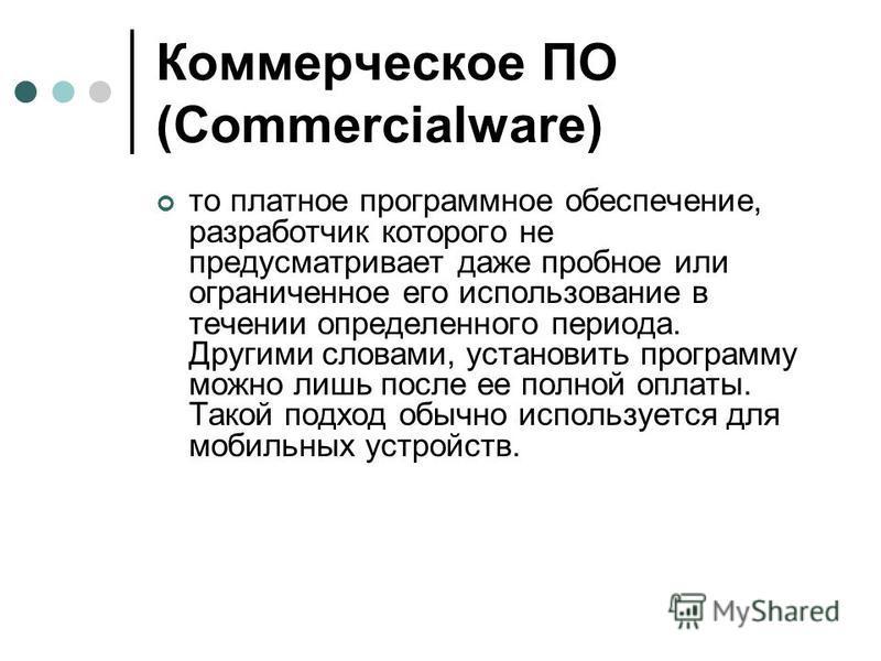 Коммерческое ПО (Commerсialware) то платное программное обеспечение, разработчик которого не предусматривает даже пробное или ограниченное его использование в течении определенного периода. Другими словами, установить программу можно лишь после ее по
