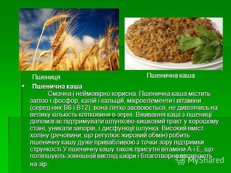 Пшенична каша Смачна і неймовірно корисна. Пшенична каша містить залізо і фосфор, калій і кальцій, мікроелементи і вітаміни (серед них В6 і В12), вона легко засвоюється, не дивлячись на велику кількість клітковини в зерні. Вживання каші з пшениці доп