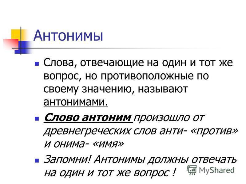 Антонимы Слова, отвечающие на один и тот же вопрос, но противоположные по своему значению, называют антонимами. Слово антоним произошло от древнегреческих слов анти- «против» и онима- «имя» Запомни! Антонимы должны отвечать на один и тот же вопрос !