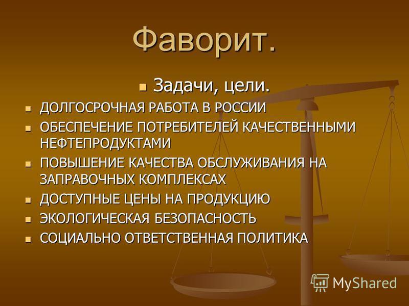 Фаворит. Задачи, цели. Задачи, цели. ДОЛГОСРОЧНАЯ РАБОТА В РОССИИ ДОЛГОСРОЧНАЯ РАБОТА В РОССИИ ОБЕСПЕЧЕНИЕ ПОТРЕБИТЕЛЕЙ КАЧЕСТВЕННЫМИ НЕФТЕПРОДУКТАМИ ОБЕСПЕЧЕНИЕ ПОТРЕБИТЕЛЕЙ КАЧЕСТВЕННЫМИ НЕФТЕПРОДУКТАМИ ПОВЫШЕНИЕ КАЧЕСТВА ОБСЛУЖИВАНИЯ НА ЗАПРАВОЧНЫ