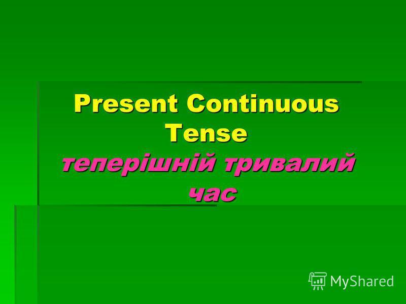 Present Continuous Tense теперішній тривалий час