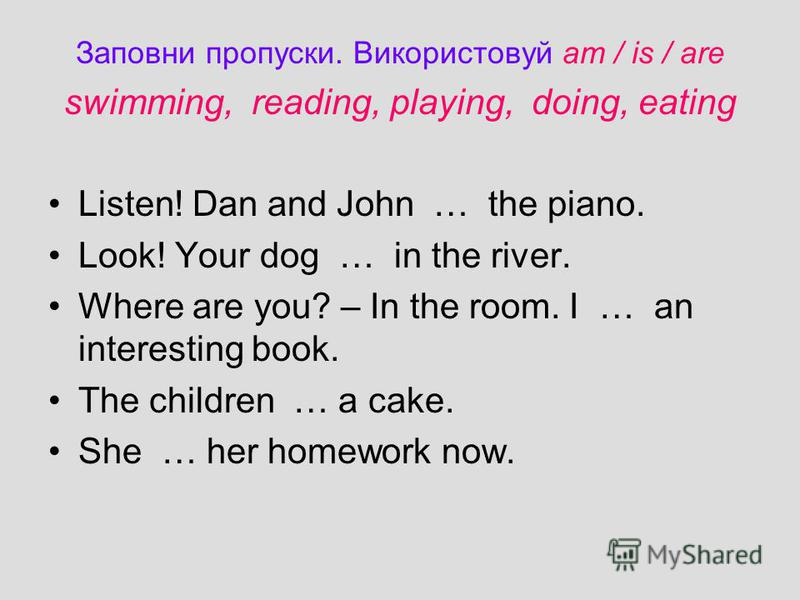 Заповни пропуски. Використовуй am / is / are swimming, reading, playing, doing, eating Listen! Dan and John … the piano. Look! Your dog … in the river. Where are you? – In the room. I … an interesting book. The children … a cake. She … her homework n