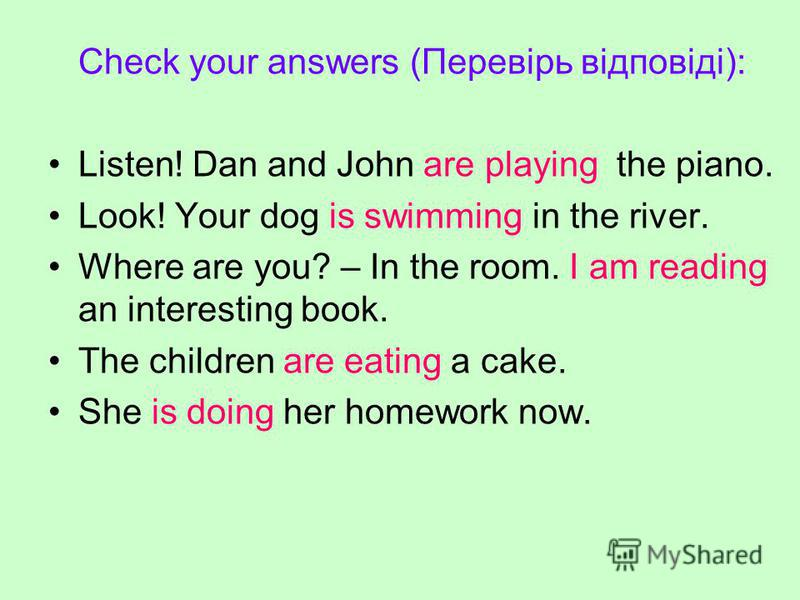 Check your answers (Перевірь відповіді): Listen! Dan and John are playing the piano. Look! Your dog is swimming in the river. Where are you? – In the room. I am reading an interesting book. The children are eating a cake. She is doing her homework no