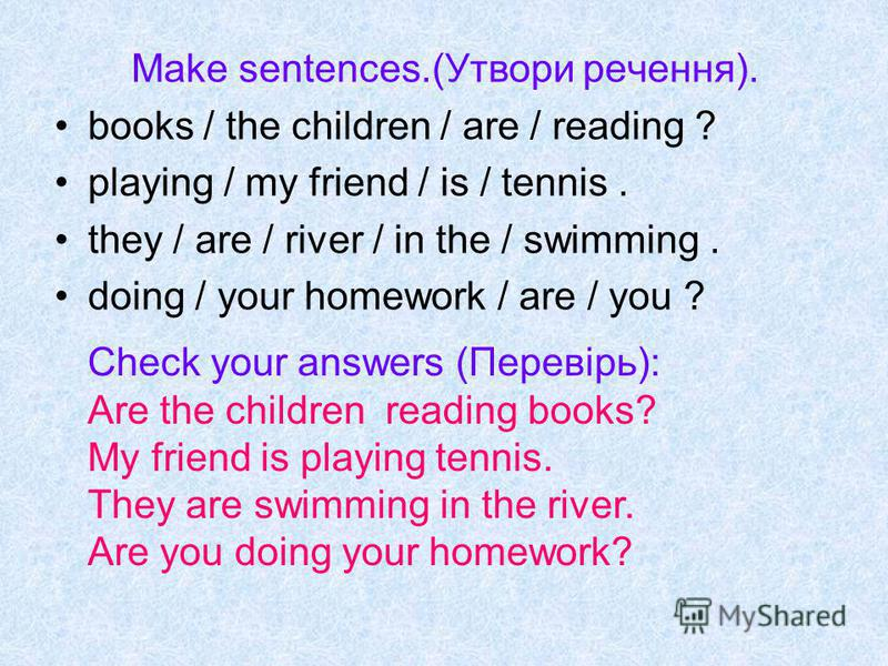 Make sentences.(Утвори речення). books / the children / are / reading ? playing / my friend / is / tennis. they / are / river / in the / swimming. doing / your homework / are / you ? Check your answers (Перевірь): Are the children reading books? My f