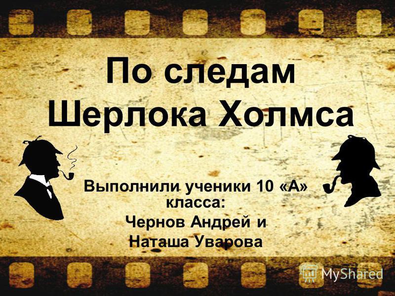 Выполнили ученики 10 «А» класса: Чернов Андрей и Наташа Уварова По следам Шерлока Холмса