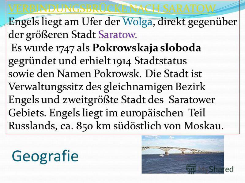 Geografie VERBINDUNGSBRÜCKE NACH SARATOW Engels liegt am Ufer der Wolga, direkt gegenüber der größeren Stadt Saratow. Es wurde 1747 als Pokrowskaja sloboda gegründet und erhielt 1914 Stadtstatus sowie den Namen Pokrowsk. Die Stadt ist Verwaltungssitz