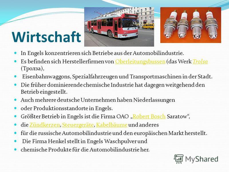 Wirtschaft In Engels konzentrieren sich Betriebe aus der Automobilindustrie. Es befinden sich Herstellerfirmen von Oberleitungsbussen (das Werk Trolsa (Тролза),OberleitungsbussenTrolsa Eisenbahnwaggons, Spezialfahrzeugen und Transportmaschinen in der