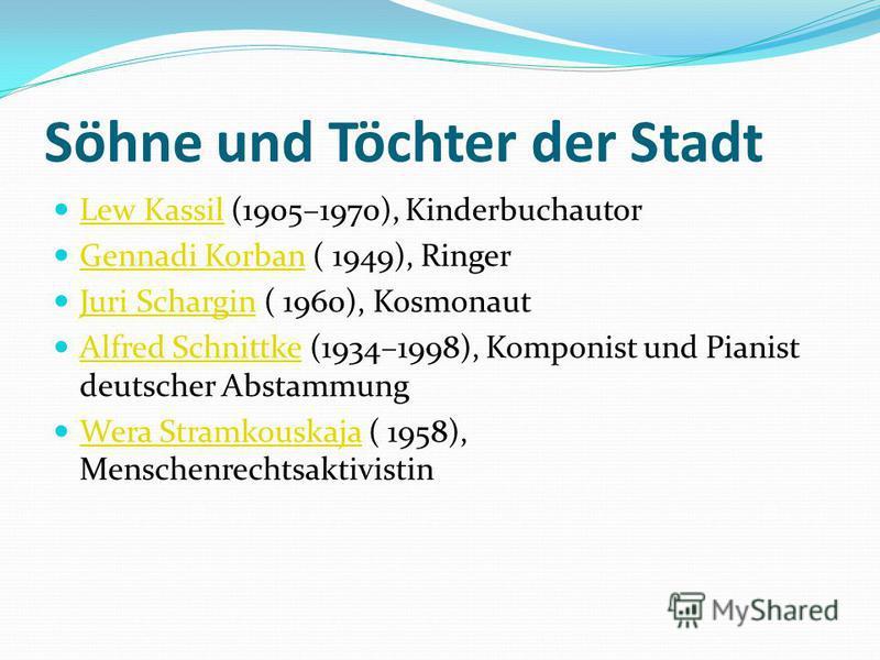 Söhne und Töchter der Stadt Lew Kassil (1905–1970), Kinderbuchautor Lew Kassil Gennadi Korban ( 1949), Ringer Gennadi Korban Juri Schargin ( 1960), Kosmonaut Juri Schargin Alfred Schnittke (1934–1998), Komponist und Pianist deutscher Abstammung Alfre