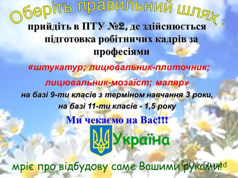прийдіть в ПТУ 2, де здійснюється підготовка робітничих кадрів за професіями « штукатур; лицювальник-плиточник; лицювальник-мозаїст; маляр» на базі 9-ти класів з терміном навчання 3 роки, на базі 11-ти класів - 1,5 року Ми чекаємо на Вас !!! Україна