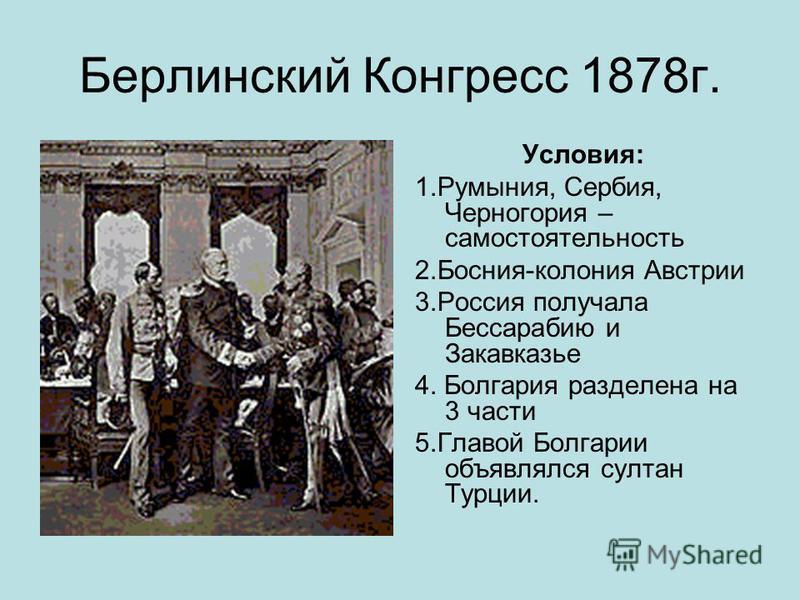 Берлинский Конгресс 1878 г. Условия: 1.Румыния, Сербия, Черногория – самостоятельность 2.Босния-колония Австрии 3. Россия получала Бессарабию и Закавказье 4. Болгария разделена на 3 части 5. Главой Болгарии объявлялся султан Турции.
